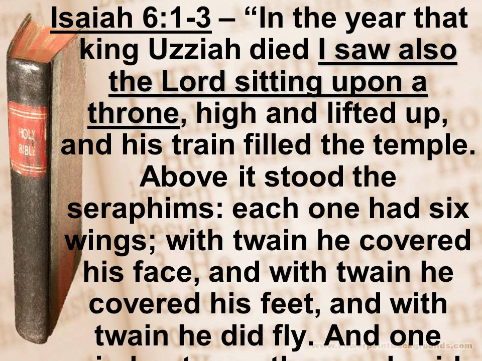 I saw also the Lord sitting upon a throne Isaiah 6:1-3 – In the year that king Uzziah died I saw also the Lord sitting upon a throne, high and lifted up, and his train filled the temple.