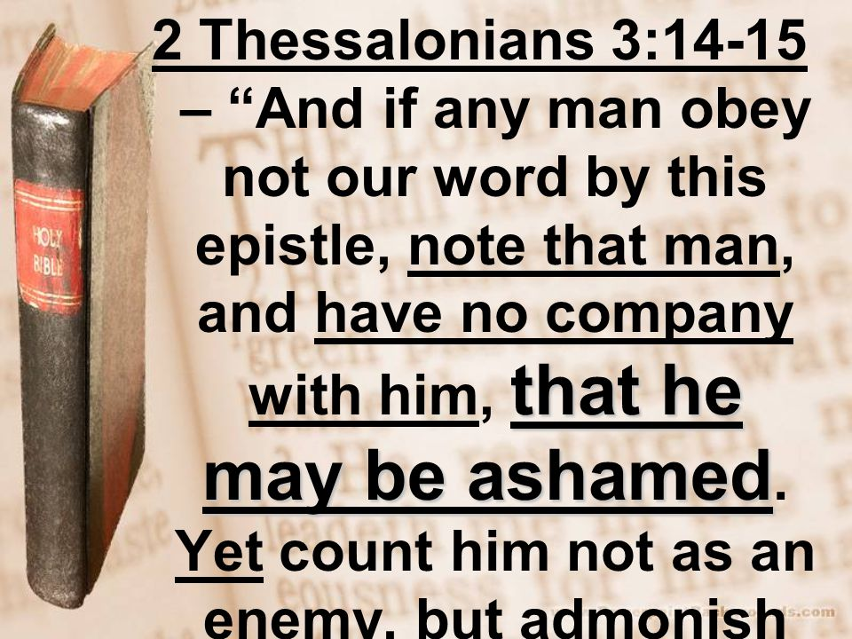 that he may be ashamed 2 Thessalonians 3:14-15 – And if any man obey not our word by this epistle, note that man, and have no company with him, that he may be ashamed.