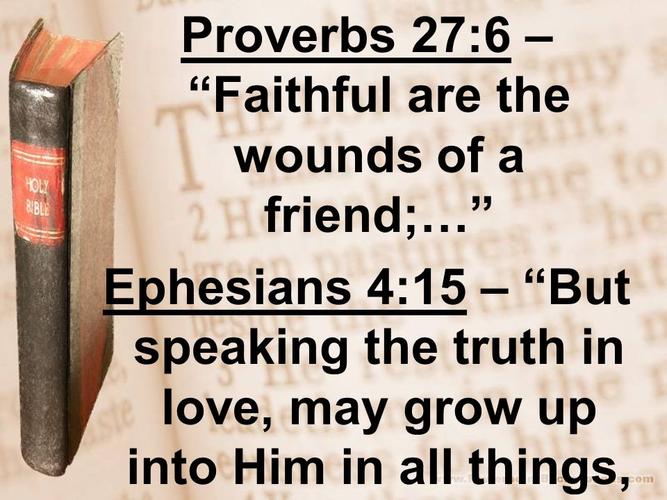 Proverbs 27:6 – Faithful are the wounds of a friend;… Ephesians 4:15 – But speaking the truth in love, may grow up into Him in all things, which is the head, even Christ