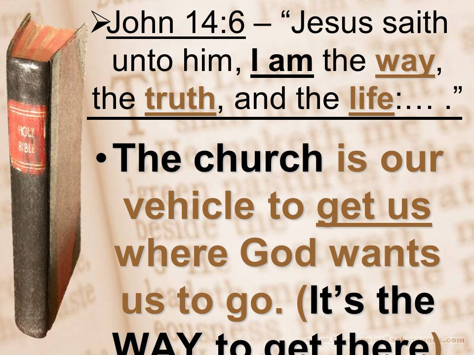 way truthlife  John 14:6 – Jesus saith unto him, I am the way, the truth, and the life:…. The church is our vehicle to get us where God wants us to go.