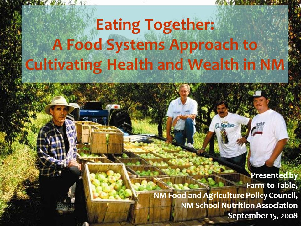 Eating Together: A Food Systems Approach to Cultivating Health and Wealth in NM Presented by Farm to Table, NM Food and Agriculture Policy Council, NM