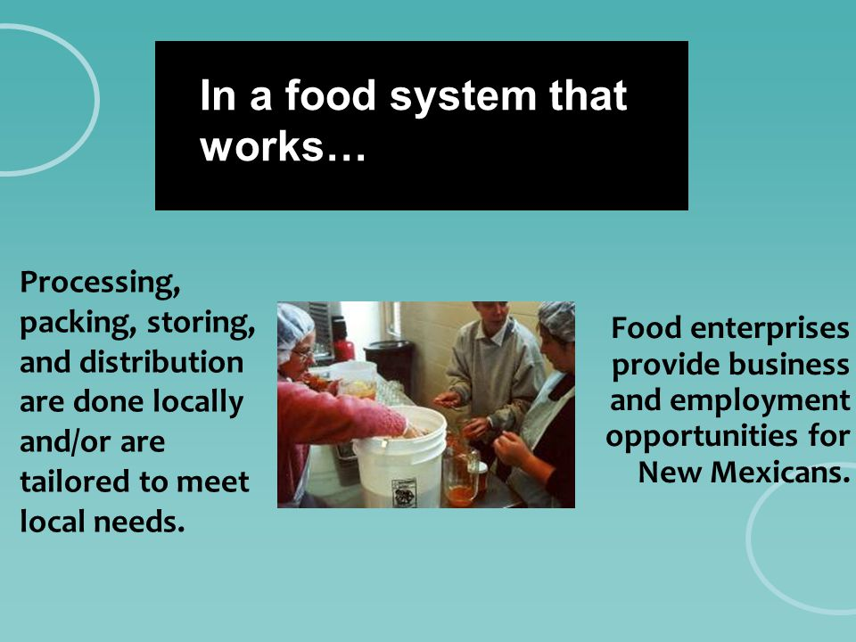 In a food system that works… Processing, packing, storing, and distribution are done locally and/or are tailored to meet local needs. Food enterprises