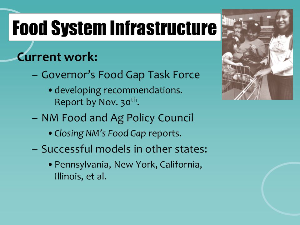 Food System Infrastructure Current work: –Governor's Food Gap Task Force developing recommendations. Report by Nov. 30 th. –NM Food and Ag Policy Coun