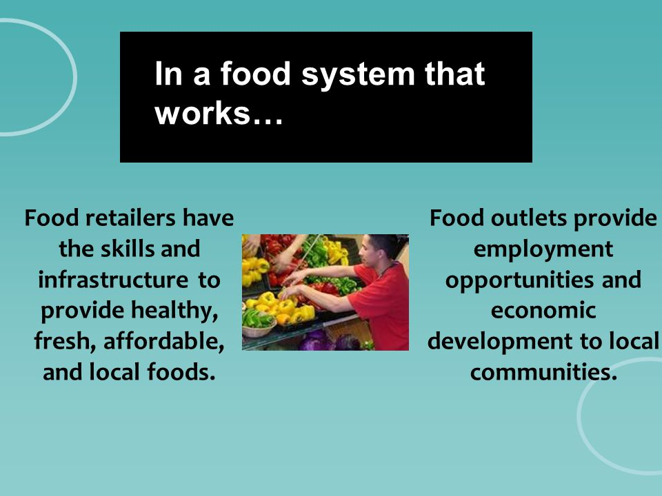 In a food system that works… Food retailers have the skills and infrastructure to provide healthy, fresh, affordable, and local foods. Food outlets pr