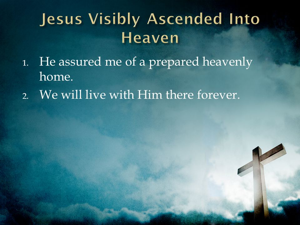 1. He assured me of a prepared heavenly home. 2. We will live with Him there forever.