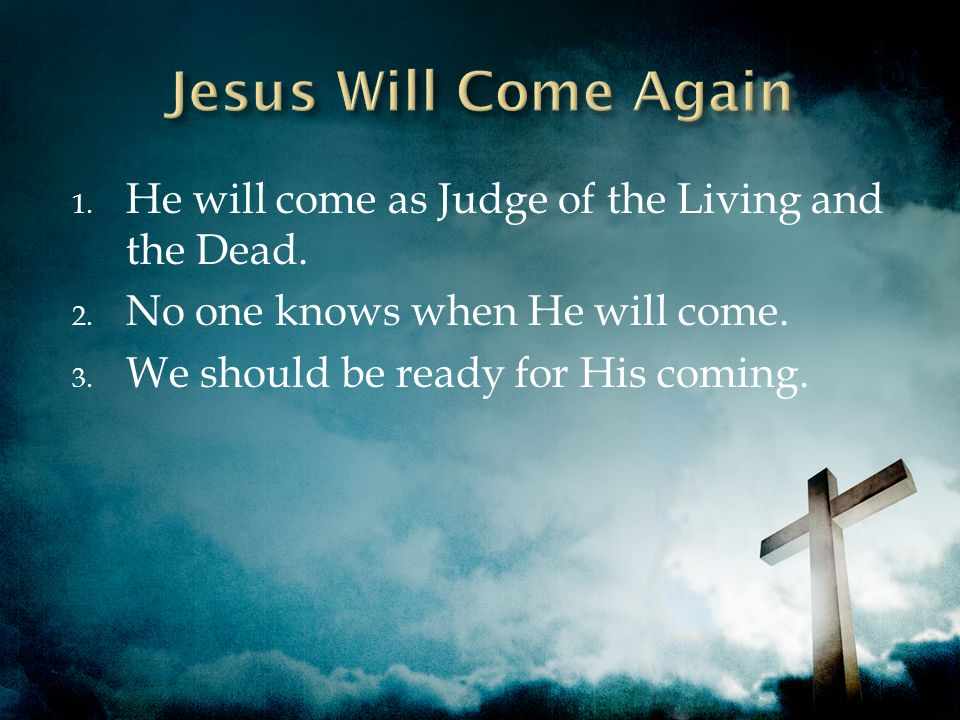 1. He will come as Judge of the Living and the Dead.