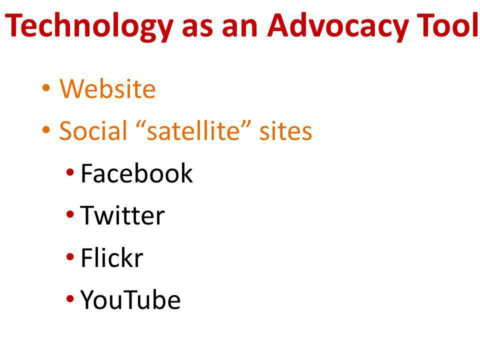 Technology as an Advocacy Tool Website Social satellite sites Facebook Twitter Flickr YouTube