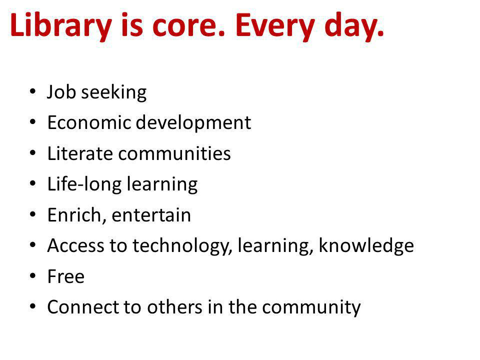 Job seeking Economic development Literate communities Life-long learning Enrich, entertain Access to technology, learning, knowledge Free Connect to others in the community Library is core.