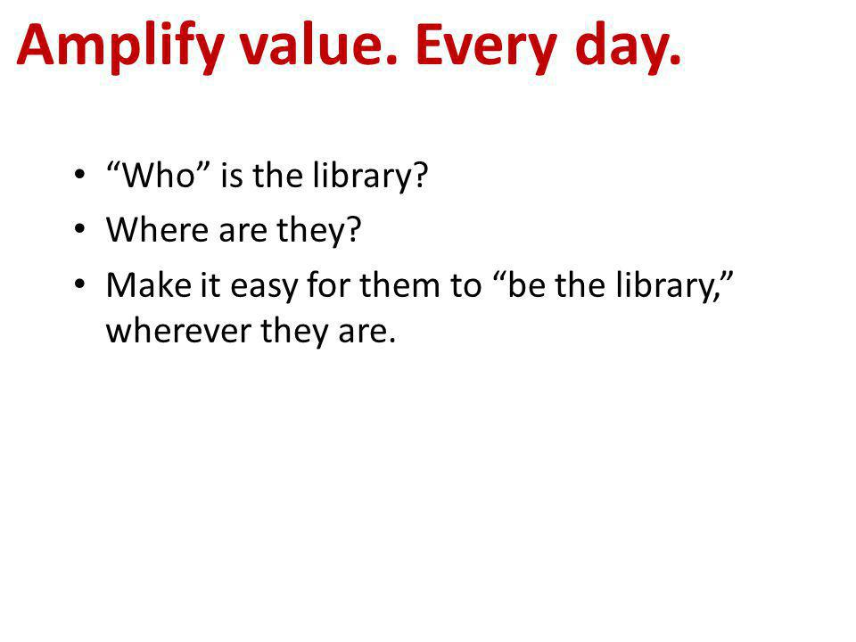 """Who"" is the library? Where are they? Make it easy for them to ""be the library,"" wherever they are. Amplify value. Every day."