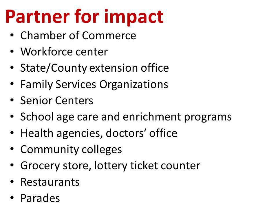 Chamber of Commerce Workforce center State/County extension office Family Services Organizations Senior Centers School age care and enrichment programs Health agencies, doctors' office Community colleges Grocery store, lottery ticket counter Restaurants Parades Partner for impact