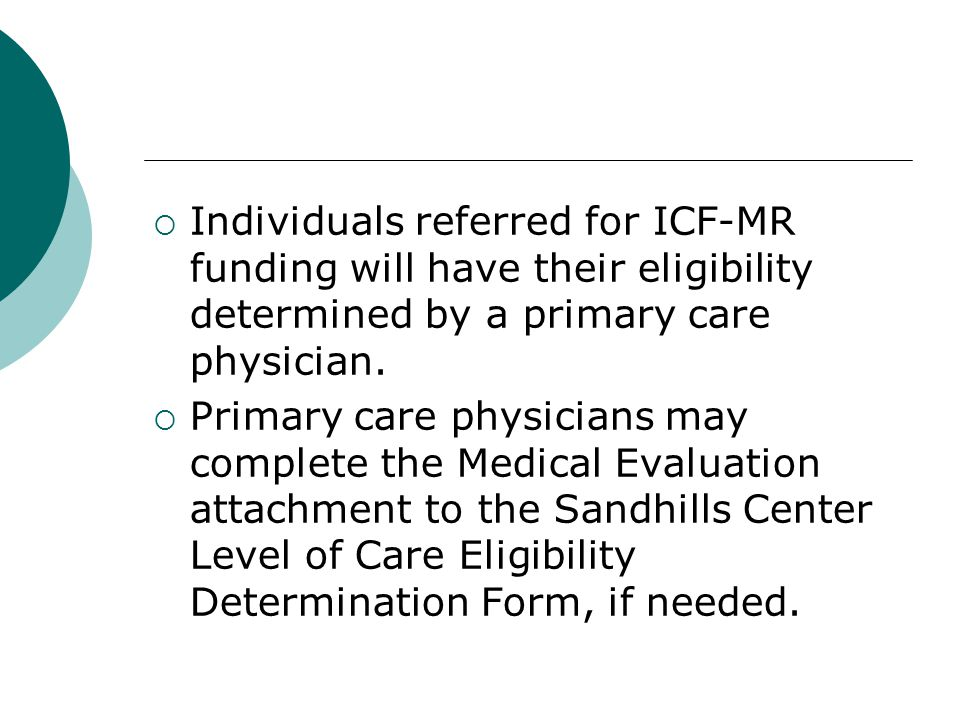  Individuals referred for ICF-MR funding will have their eligibility determined by a primary care physician.