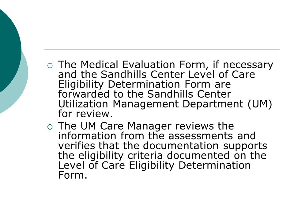  The Medical Evaluation Form, if necessary and the Sandhills Center Level of Care Eligibility Determination Form are forwarded to the Sandhills Center Utilization Management Department (UM) for review.