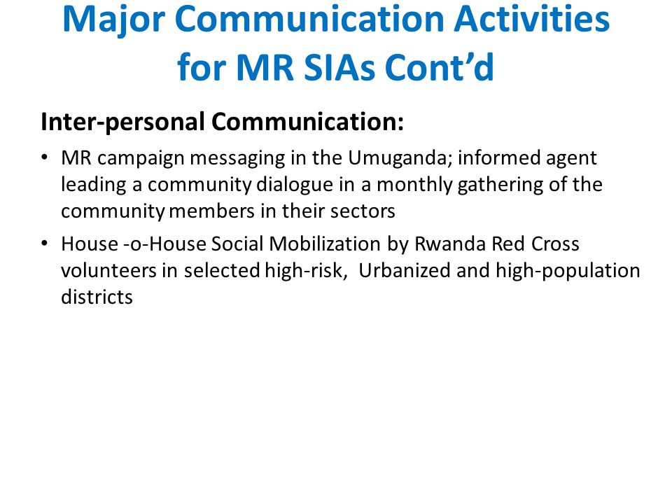 Major Communication Activities for MR SIAs Cont'd Inter-personal Communication: MR campaign messaging in the Umuganda; informed agent leading a community dialogue in a monthly gathering of the community members in their sectors House -o-House Social Mobilization by Rwanda Red Cross volunteers in selected high-risk, Urbanized and high-population districts