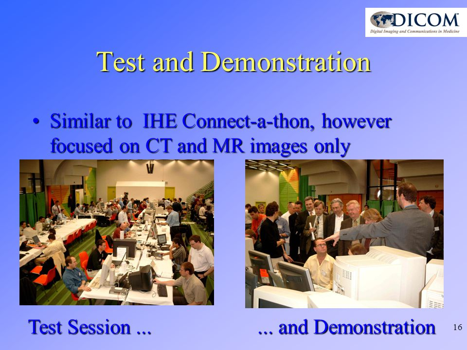 16 Test and Demonstration Similar to IHE Connect-a-thon, however focused on CT and MR images onlySimilar to IHE Connect-a-thon, however focused on CT and MR images only Test Session......