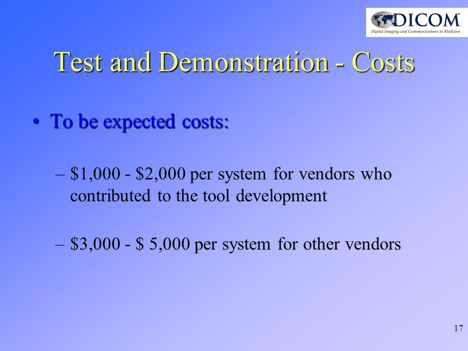 17 Test and Demonstration - Costs To be expected costs:To be expected costs: –$1,000 - $2,000 per system for vendors who contributed to the tool development –$3,000 - $ 5,000 per system for other vendors