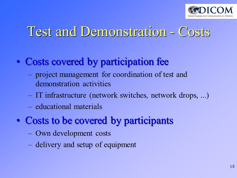 18 Test and Demonstration - Costs Costs covered by participation feeCosts covered by participation fee –project management for coordination of test and demonstration activities –IT infrastructure (network switches, network drops,...) –educational materials Costs to be covered by participantsCosts to be covered by participants –Own development costs –delivery and setup of equipment
