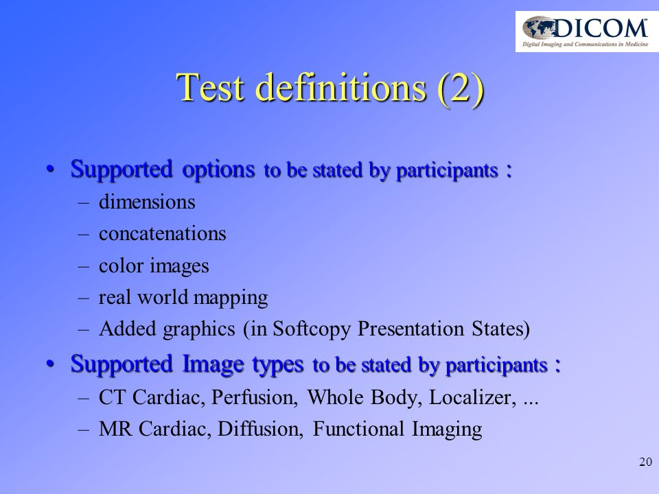 20 Test definitions (2) Supported options to be stated by participants :Supported options to be stated by participants : –dimensions –concatenations –color images –real world mapping –Added graphics (in Softcopy Presentation States) Supported Image types to be stated by participants :Supported Image types to be stated by participants : –CT Cardiac, Perfusion, Whole Body, Localizer,...