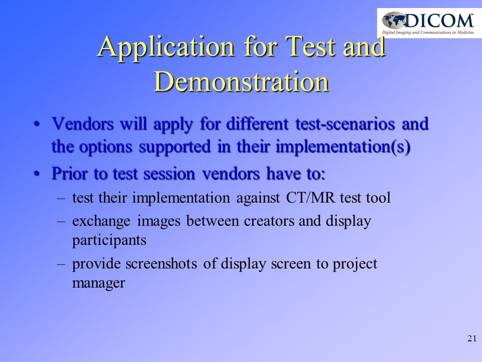 21 Application for Test and Demonstration Vendors will apply for different test-scenarios and the options supported in their implementation(s)Vendors will apply for different test-scenarios and the options supported in their implementation(s) Prior to test session vendors have to:Prior to test session vendors have to: –test their implementation against CT/MR test tool –exchange images between creators and display participants –provide screenshots of display screen to project manager
