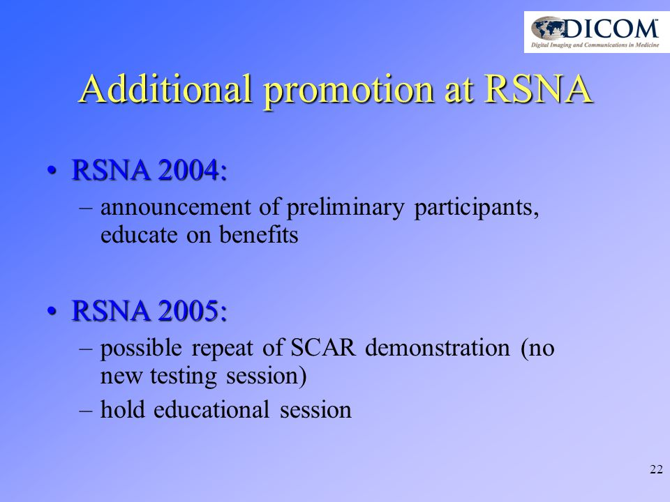 22 Additional promotion at RSNA RSNA 2004:RSNA 2004: –announcement of preliminary participants, educate on benefits RSNA 2005:RSNA 2005: –possible repeat of SCAR demonstration (no new testing session) –hold educational session