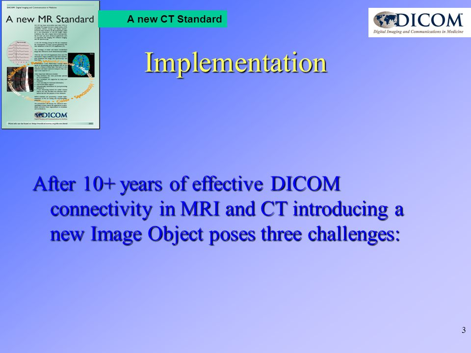 3 A new CT Standard Implementation After 10+ years of effective DICOM connectivity in MRI and CT introducing a new Image Object poses three challenges: