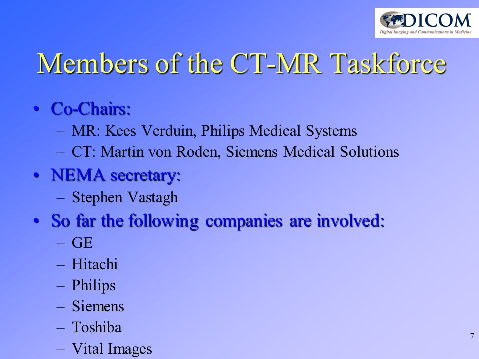 7 Members of the CT-MR Taskforce Co-Chairs:Co-Chairs: –MR: Kees Verduin, Philips Medical Systems –CT: Martin von Roden, Siemens Medical Solutions NEMA secretary:NEMA secretary: –Stephen Vastagh So far the following companies are involved:So far the following companies are involved: –GE –Hitachi –Philips –Siemens –Toshiba –Vital Images