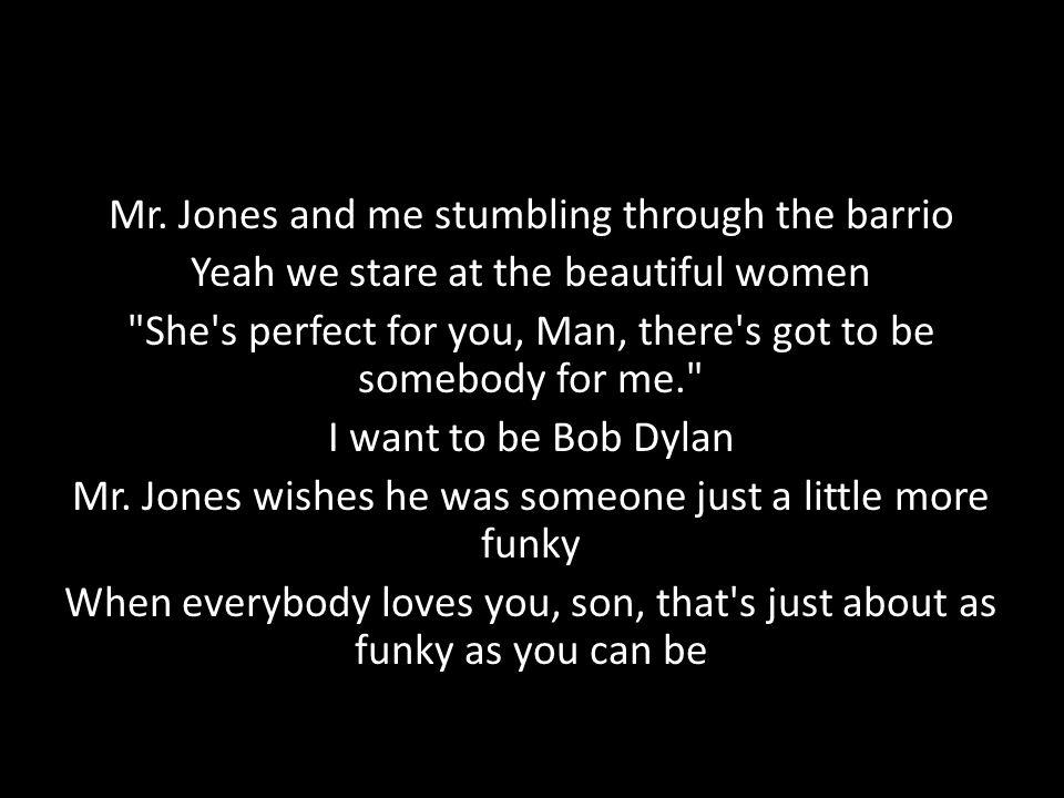 Mr. Jones and me stumbling through the barrio Yeah we stare at the beautiful women