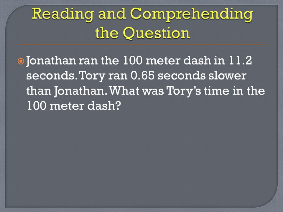  Jonathan ran the 100 meter dash in 11.2 seconds. Tory ran 0.65 seconds slower than Jonathan. What was Tory's time in the 100 meter dash?