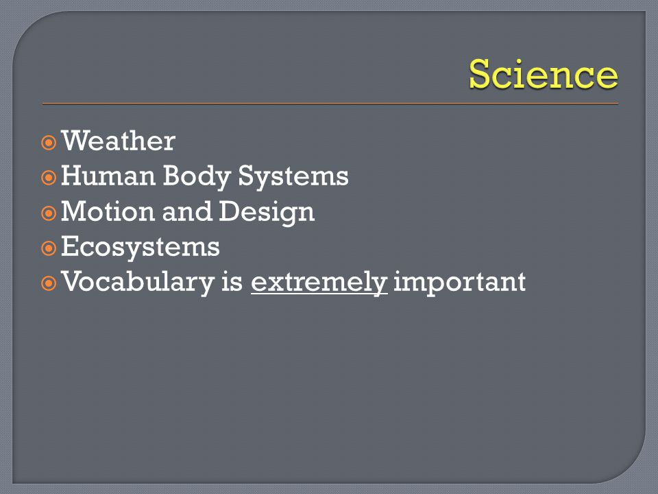  Weather  Human Body Systems  Motion and Design  Ecosystems  Vocabulary is extremely important