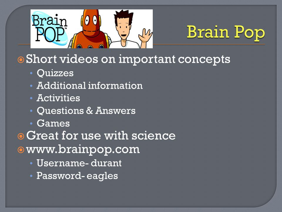  Short videos on important concepts Quizzes Additional information Activities Questions & Answers Games  Great for use with science  www.brainpop.c