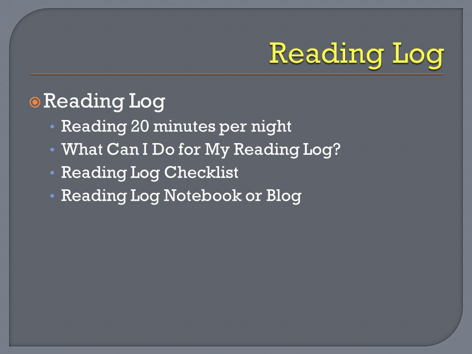  Reading Log Reading 20 minutes per night What Can I Do for My Reading Log? Reading Log Checklist Reading Log Notebook or Blog