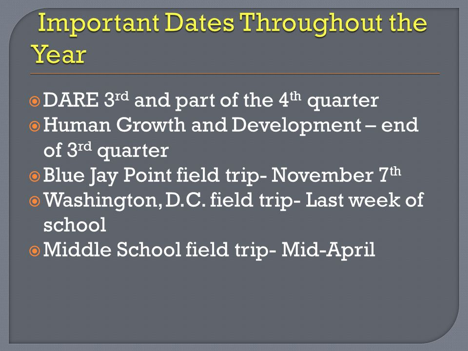  DARE 3 rd and part of the 4 th quarter  Human Growth and Development – end of 3 rd quarter  Blue Jay Point field trip- November 7 th  Washington,