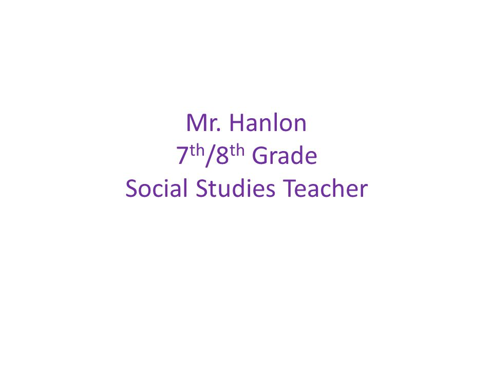 Mr. Hanlon 7 th /8 th Grade Social Studies Teacher