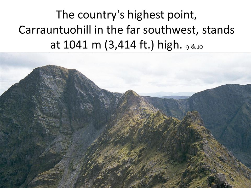 The country s highest point, Carrauntuohill in the far southwest, stands at 1041 m (3,414 ft.) high.