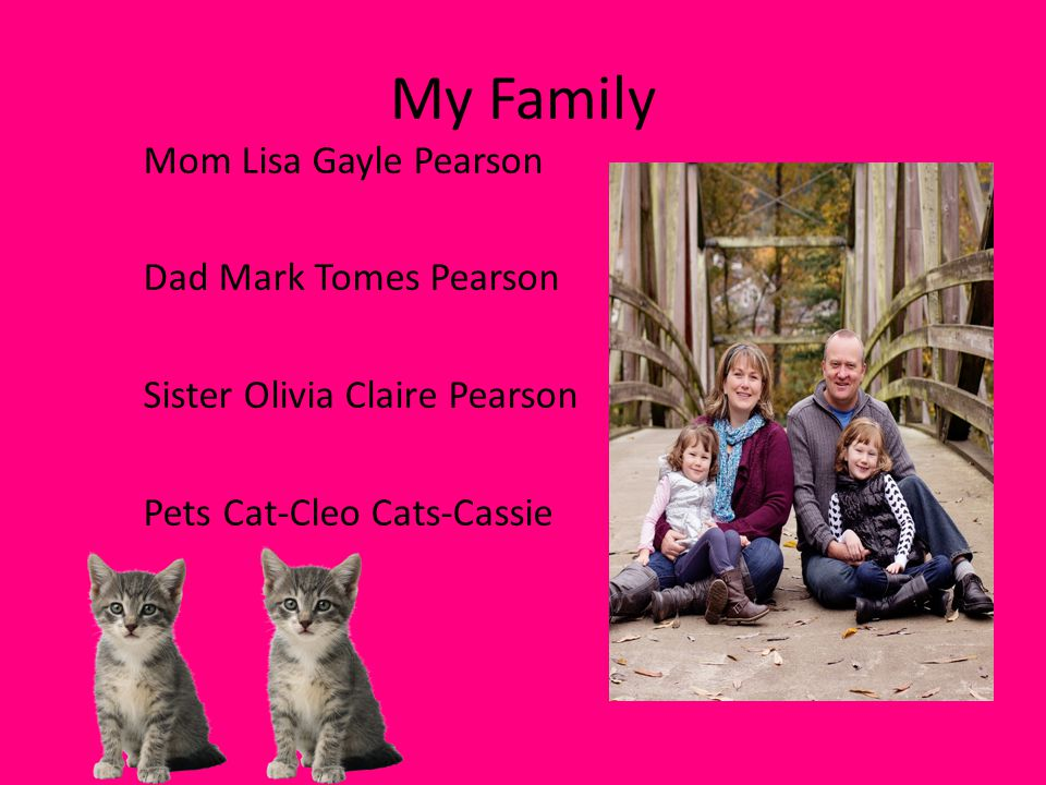 My Family Mom Lisa Gayle Pearson Dad Mark Tomes Pearson Sister Olivia Claire Pearson Pets Cat-Cleo Cats-Cassie