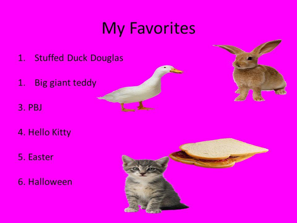 My Favorites 1.Stuffed Duck Douglas 1.Big giant teddy 3. PBJ 4. Hello Kitty 5. Easter 6. Halloween
