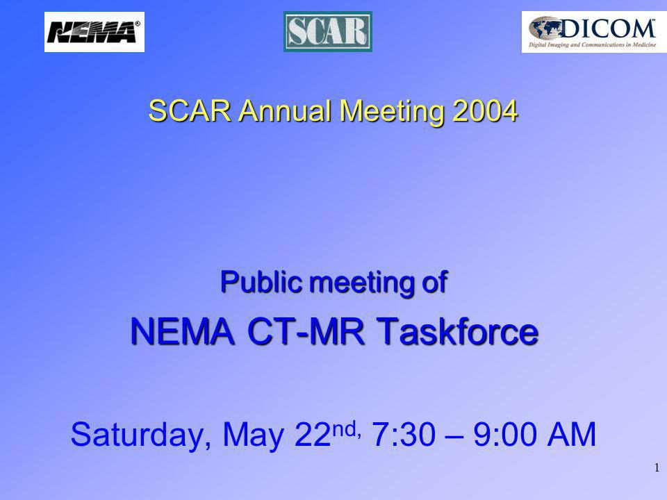 1 SCAR Annual Meeting 2004 Public meeting of NEMA CT-MR Taskforce Saturday, May 22 nd, 7:30 – 9:00 AM