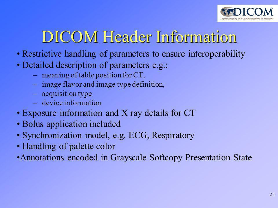 21 DICOM Header Information Restrictive handling of parameters to ensure interoperability Detailed description of parameters e.g.: –meaning of table position for CT, –image flavor and image type definition, –acquisition type –device information Exposure information and X ray details for CT Bolus application included Synchronization model, e.g.