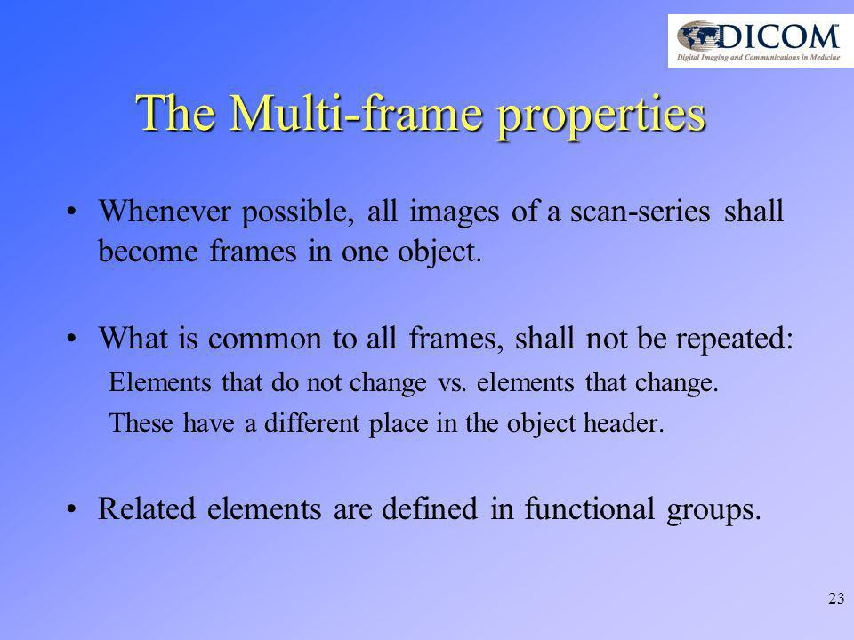 23 The Multi-frame properties Whenever possible, all images of a scan-series shall become frames in one object.
