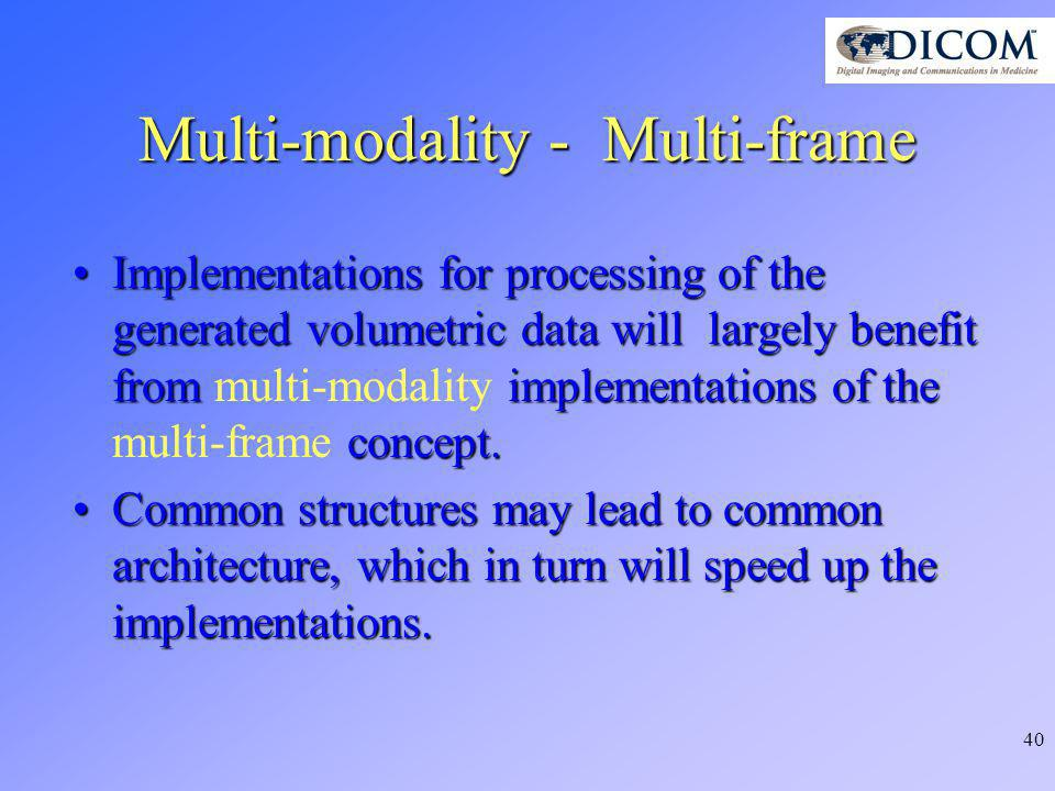 40 Multi-modality - Multi-frame Implementations for processing of the generated volumetric data will largely benefit fromimplementations of the concept.Implementations for processing of the generated volumetric data will largely benefit from multi-modality implementations of the multi-frame concept.