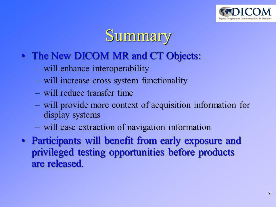 51 Summary The New DICOM MR and CT Objects:The New DICOM MR and CT Objects: –will enhance interoperability –will increase cross system functionality –will reduce transfer time –will provide more context of acquisition information for display systems –will ease extraction of navigation information Participants will benefit from early exposure and privileged testing opportunities before products are released.Participants will benefit from early exposure and privileged testing opportunities before products are released.