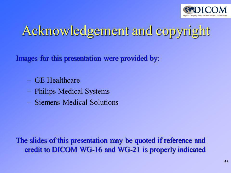 53 Acknowledgement and copyright Images for this presentation were provided by: –GE Healthcare –Philips Medical Systems –Siemens Medical Solutions The slides of this presentation may be quoted if reference and credit to DICOM WG-16 and WG-21 is properly indicated