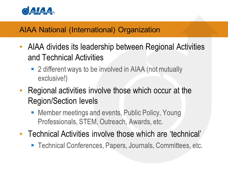 AIAA National (International) Organization AIAA divides its leadership between Regional Activities and Technical Activities  2 different ways to be involved in AIAA (not mutually exclusive!) Regional activities involve those which occur at the Region/Section levels  Member meetings and events, Public Policy, Young Professionals, STEM, Outreach, Awards, etc.