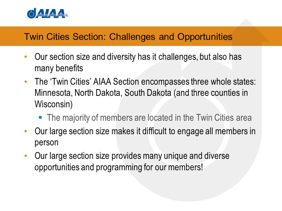 Twin Cities Section: Challenges and Opportunities Our section size and diversity has it challenges, but also has many benefits The 'Twin Cities' AIAA Section encompasses three whole states: Minnesota, North Dakota, South Dakota (and three counties in Wisconsin)  The majority of members are located in the Twin Cities area Our large section size makes it difficult to engage all members in person Our large section size provides many unique and diverse opportunities and programming for our members!