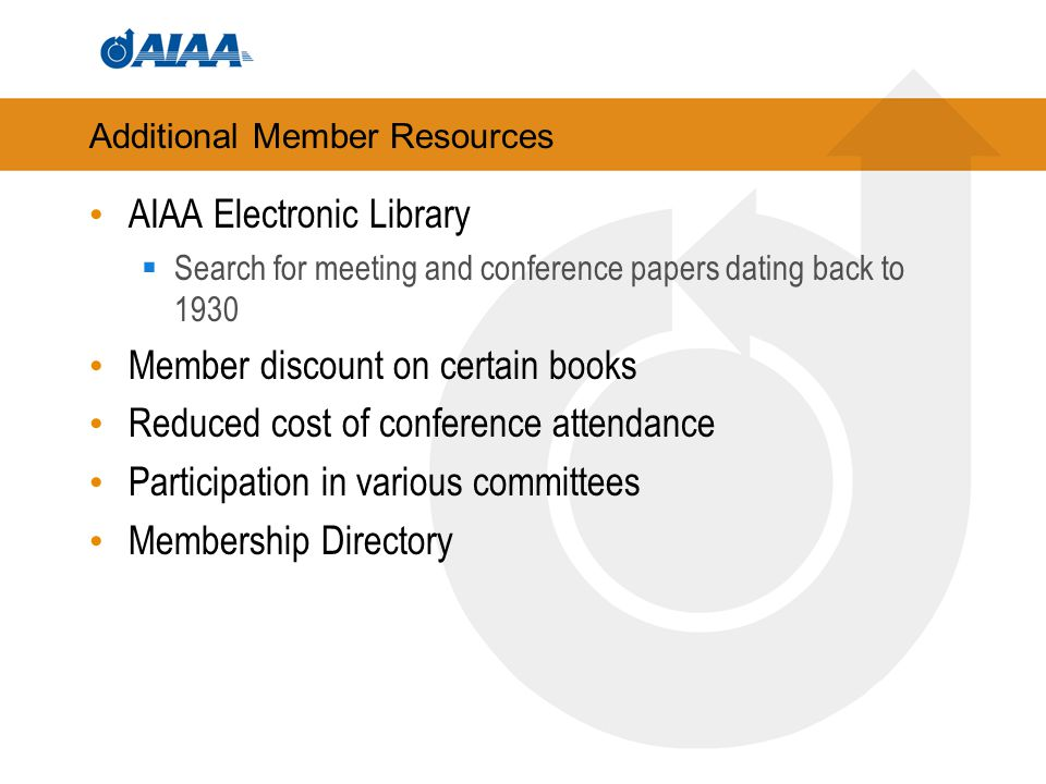 Additional Member Resources AIAA Electronic Library  Search for meeting and conference papers dating back to 1930 Member discount on certain books Reduced cost of conference attendance Participation in various committees Membership Directory