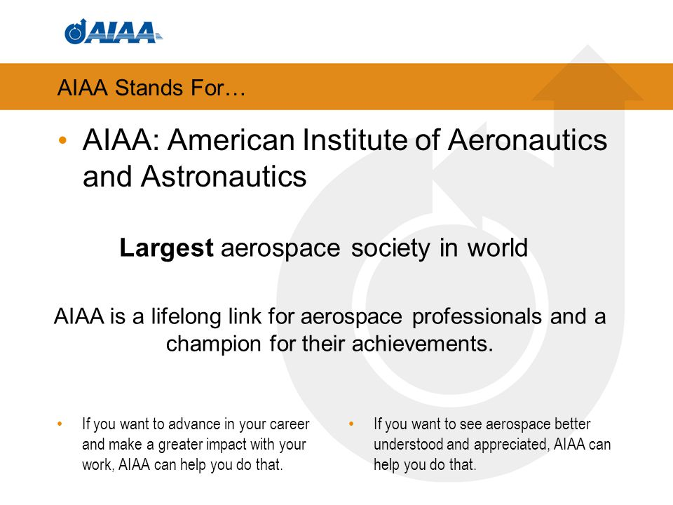 AIAA: purpose and promise Purpose: To ignite and celebrate aerospace ingenuity and collaboration, and its importance to our way of life Promise: To be your vital lifelong link to the aerospace community and a champion for its achievements