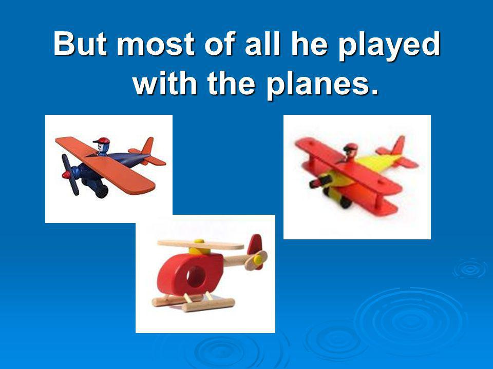 But most of all he played with the planes.