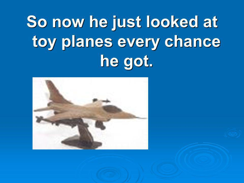 So now he just looked at toy planes every chance he got.