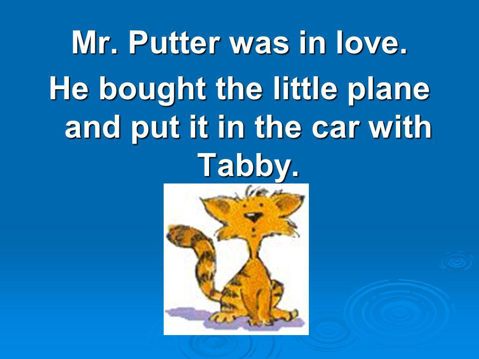Mr. Putter was in love. He bought the little plane and put it in the car with Tabby.