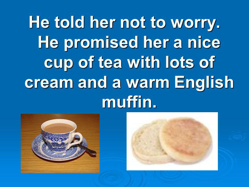He told her not to worry. He promised her a nice cup of tea with lots of cream and a warm English muffin.