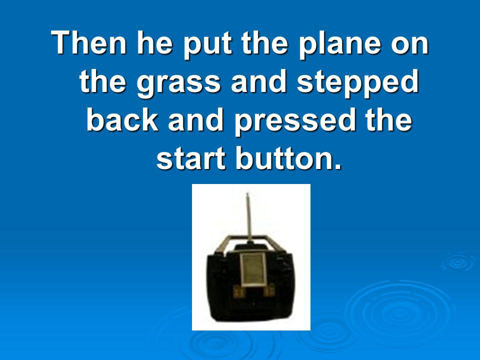 Then he put the plane on the grass and stepped back and pressed the start button.
